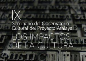 IX Seminario del Observatorio Cultural del Proyecto Atalaya: Los impactos de la cultura.