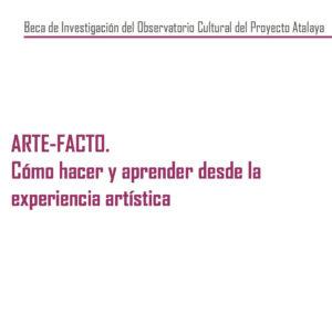 Beca de Investigación del Observatorio Cultural del Proyecto Atalaya: ARTE-FACTO. Cómo hacer y aprender desde la experiencia artística