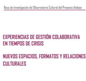 Beca Observatorio Cultural del Proyecto Atalaya: Experiencias de gestión colaborativa en tiempos de crisis. Nuevos espacios, formatos y relaciones culturales